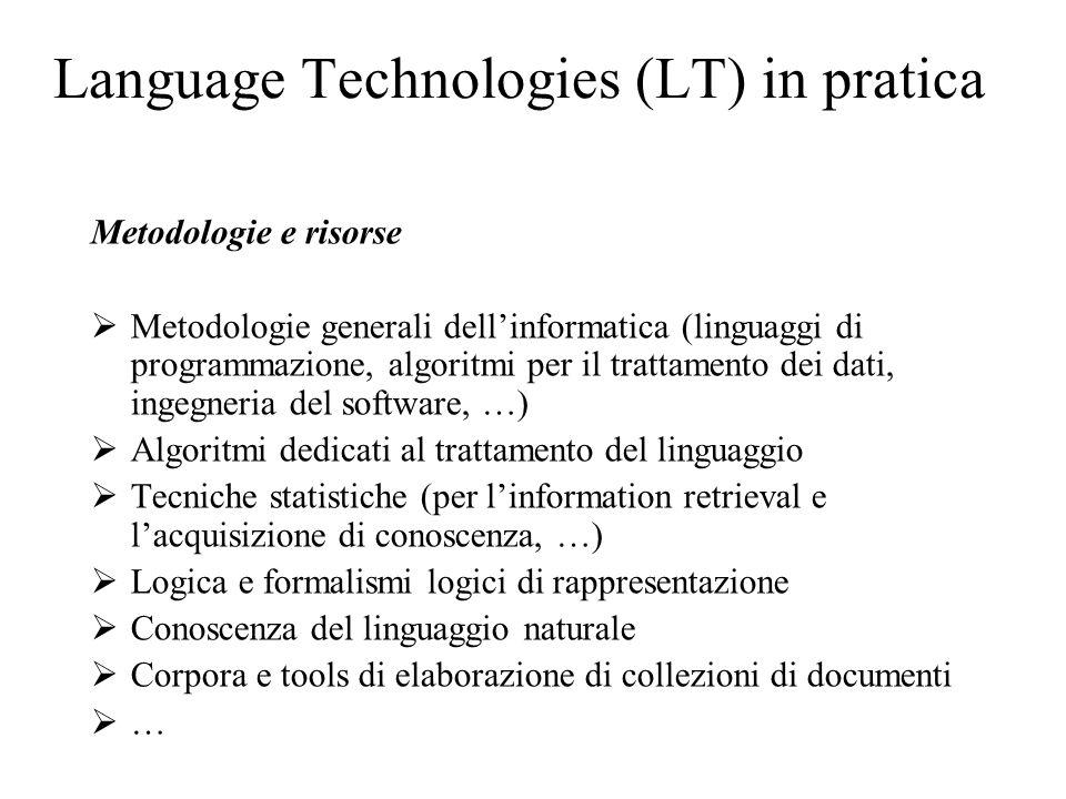 Language Technologies (LT) in pratica Metodologie e risorse  Metodologie generali dell'informatica (linguaggi di programmazione, algoritmi per il trattamento dei dati, ingegneria del software, …)  Algoritmi dedicati al trattamento del linguaggio  Tecniche statistiche (per l'information retrieval e l'acquisizione di conoscenza, …)  Logica e formalismi logici di rappresentazione  Conoscenza del linguaggio naturale  Corpora e tools di elaborazione di collezioni di documenti  …