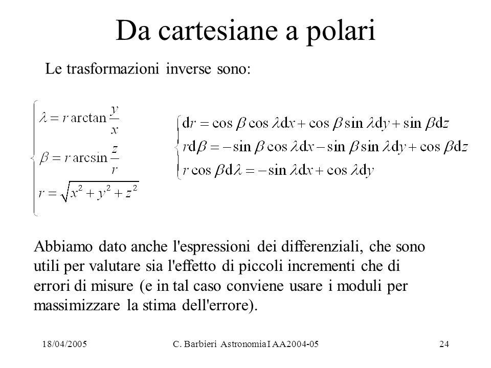18/04/2005C. Barbieri Astronomia I AA2004-0524 Da cartesiane a polari Le trasformazioni inverse sono: Abbiamo dato anche l'espressioni dei differenzia