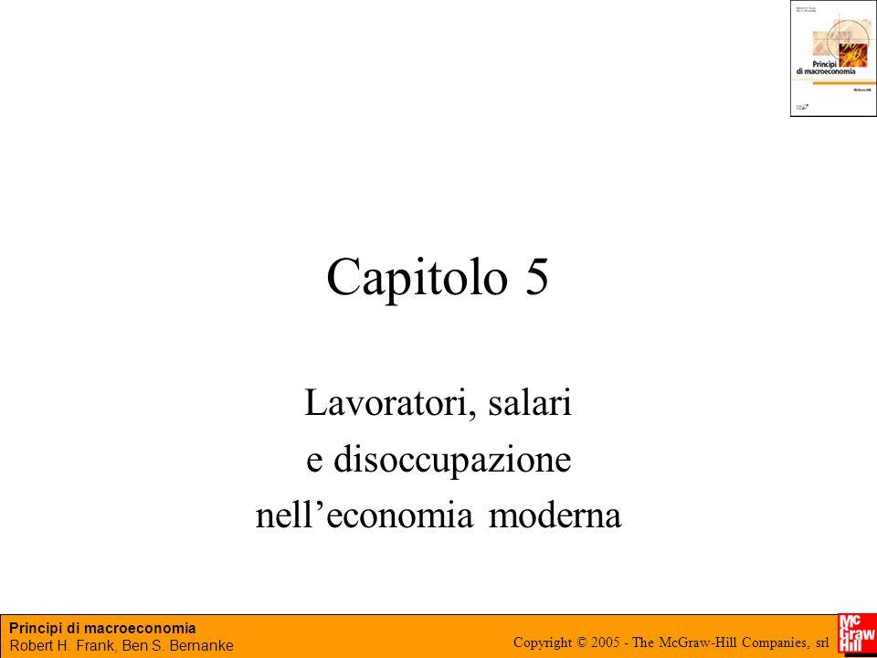 Principi di macroeconomia Robert H. Frank, Ben S. Bernanke Copyright © 2005 - The McGraw-Hill Companies, srl Capitolo 5 Lavoratori, salari e disoccupa
