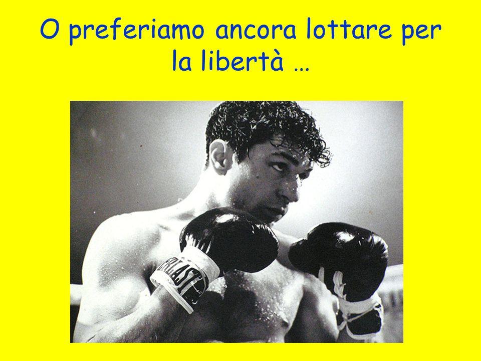 O preferiamo ancora lottare per la libertà …