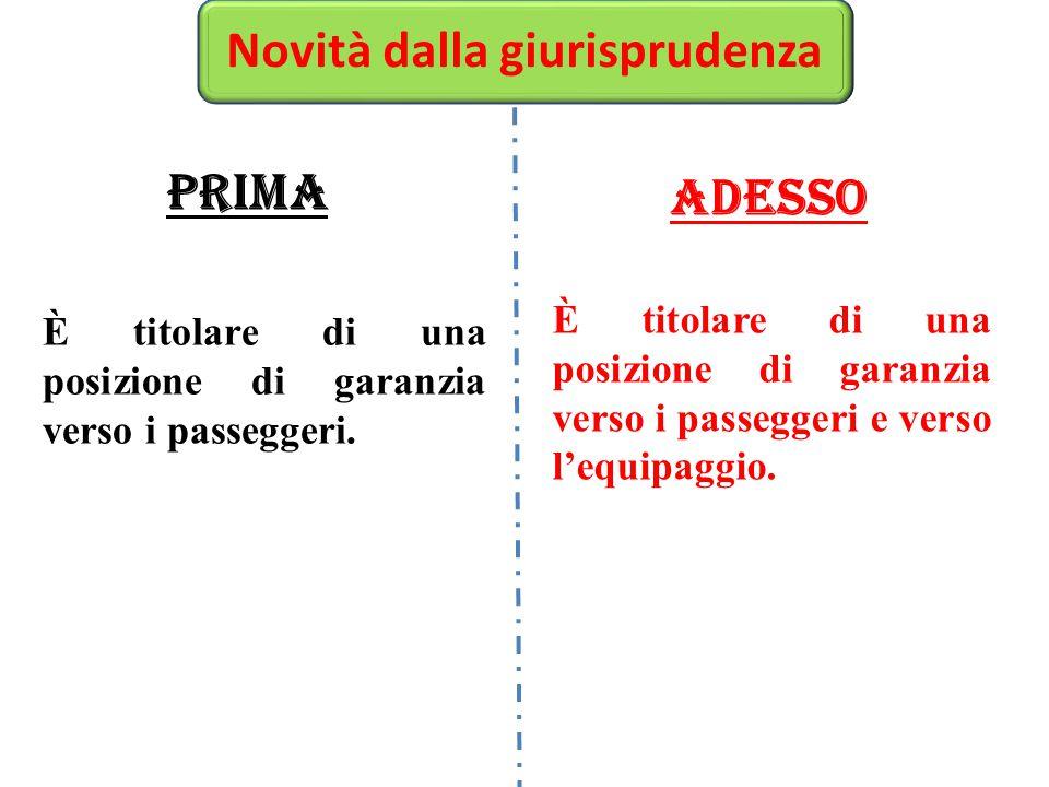Novità dalla giurisprudenza PRIMA ADESSO È titolare di una posizione di garanzia verso i passeggeri e verso l'equipaggio.