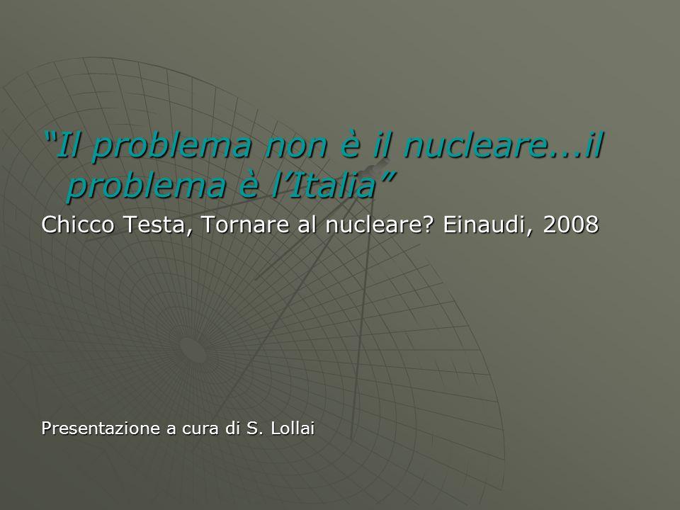"""""""Il problema non è il nucleare...il problema è l'Italia"""" Chicco Testa, Tornare al nucleare? Einaudi, 2008 Presentazione a cura di S. Lollai"""