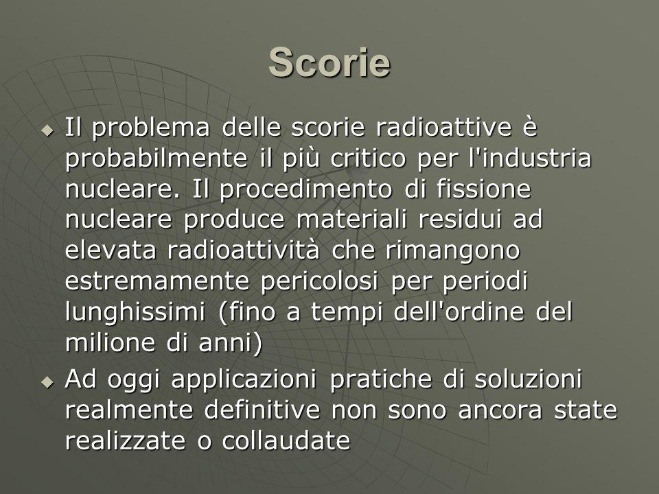 Scorie  Il problema delle scorie radioattive è probabilmente il più critico per l'industria nucleare. Il procedimento di fissione nucleare produce ma