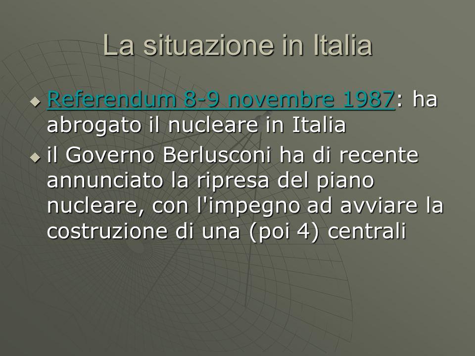 La situazione in Italia  Referendum 8-9 novembre 1987: ha abrogato il nucleare in Italia Referendum 8-9 novembre 1987 Referendum 8-9 novembre 1987  il Governo Berlusconi ha di recente annunciato la ripresa del piano nucleare, con l impegno ad avviare la costruzione di una (poi 4) centrali