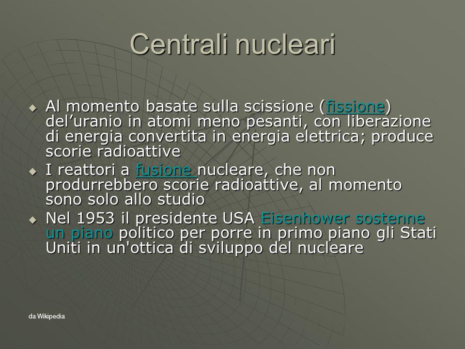 Centrali nucleari  Al momento basate sulla scissione (fissione) del'uranio in atomi meno pesanti, con liberazione di energia convertita in energia elettrica; produce scorie radioattive fissione  I reattori a fusione nucleare, che non produrrebbero scorie radioattive, al momento sono solo allo studio fusione  Nel 1953 il presidente USA Eisenhower sostenne un piano politico per porre in primo piano gli Stati Uniti in un ottica di sviluppo del nucleare da Wikipedia