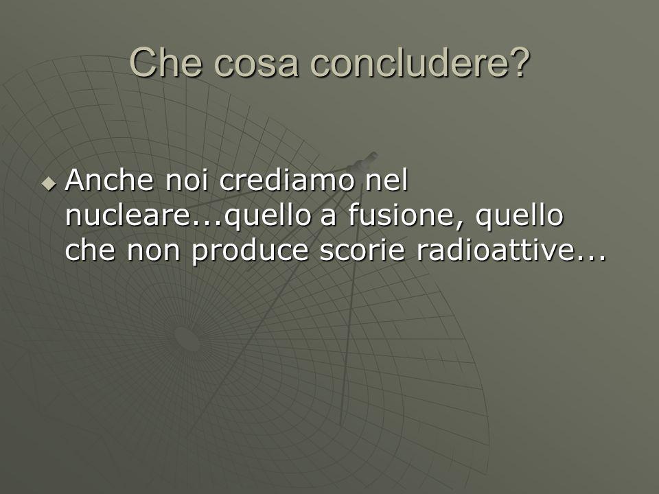 Che cosa concludere?  Anche noi crediamo nel nucleare...quello a fusione, quello che non produce scorie radioattive...