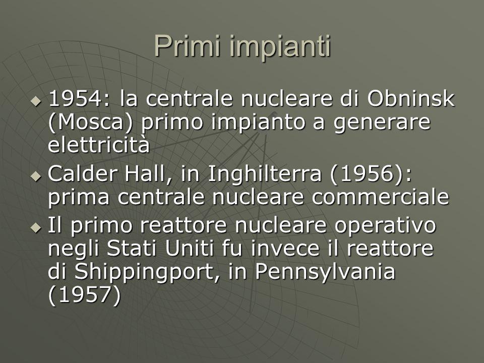 Primi impianti  1954: la centrale nucleare di Obninsk (Mosca) primo impianto a generare elettricità  Calder Hall, in Inghilterra (1956): prima centrale nucleare commerciale  Il primo reattore nucleare operativo negli Stati Uniti fu invece il reattore di Shippingport, in Pennsylvania (1957)
