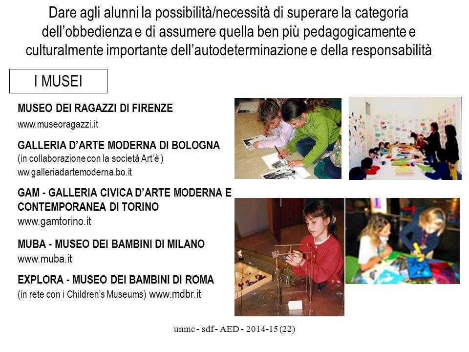 unmc - sdf - AED - 2014-15 (22) Dare agli alunni la possibilità/necessità di superare la categoria dell'obbedienza e di assumere quella ben più pedagogicamente e culturalmente importante dell'autodeterminazione e della responsabilità I MUSEI MUSEO DEI RAGAZZI DI FIRENZE www.museoragazzi.it GALLERIA D'ARTE MODERNA DI BOLOGNA (in collaborazione con la società Art'è ) ww.galleriadartemoderna.bo.it GAM - GALLERIA CIVICA D'ARTE MODERNA E CONTEMPORANEA DI TORINO www.gamtorino.it MUBA - MUSEO DEI BAMBINI DI MILANO www.muba.it EXPLORA - MUSEO DEI BAMBINI DI ROMA (in rete con i Children s Museums) www.mdbr.it