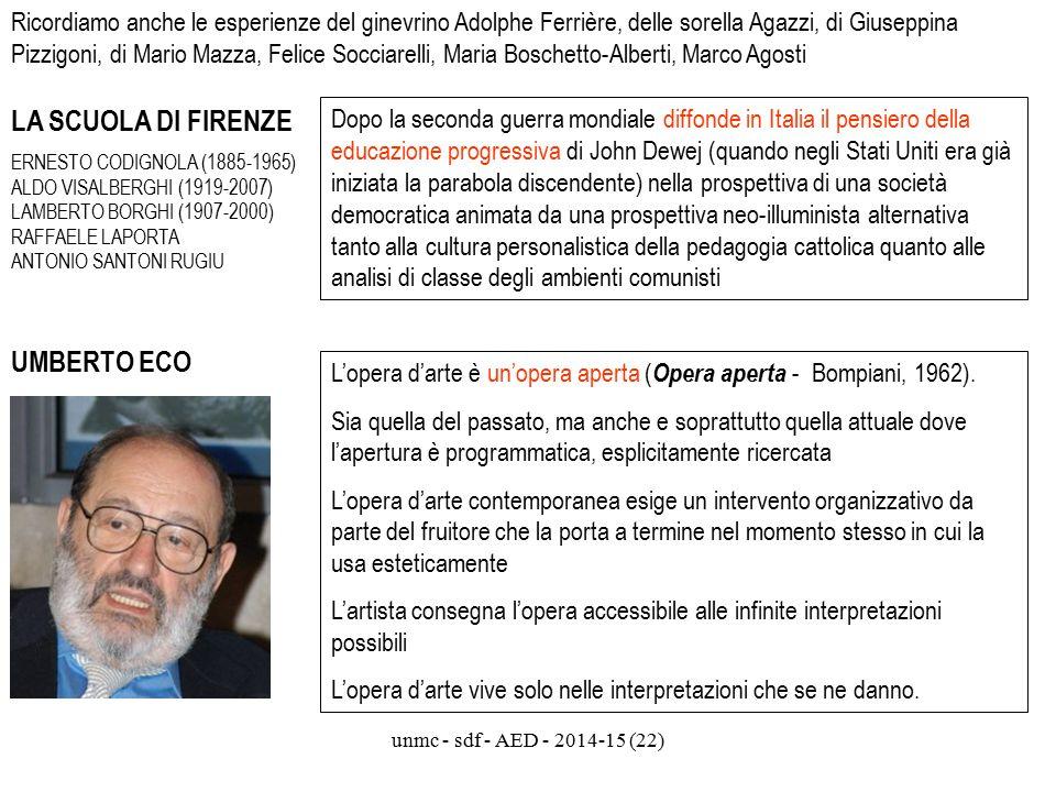 unmc - sdf - AED - 2014-15 (22) Ricordiamo anche le esperienze del ginevrino Adolphe Ferrière, delle sorella Agazzi, di Giuseppina Pizzigoni, di Mario Mazza, Felice Socciarelli, Maria Boschetto-Alberti, Marco Agosti LA SCUOLA DI FIRENZE ERNESTO CODIGNOLA (1885-1965) ALDO VISALBERGHI (1919-2007) LAMBERTO BORGHI (1907-2000) RAFFAELE LAPORTA ANTONIO SANTONI RUGIU Dopo la seconda guerra mondiale diffonde in Italia il pensiero della educazione progressiva di John Dewej (quando negli Stati Uniti era già iniziata la parabola discendente) nella prospettiva di una società democratica animata da una prospettiva neo-illuminista alternativa tanto alla cultura personalistica della pedagogia cattolica quanto alle analisi di classe degli ambienti comunisti UMBERTO ECO L'opera d'arte è un'opera aperta ( Opera aperta - Bompiani, 1962).