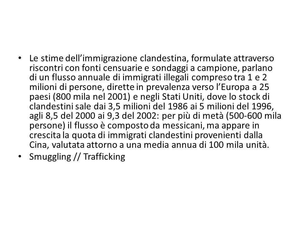 Le stime dell'immigrazione clandestina, formulate attraverso riscontri con fonti censuarie e sondaggi a campione, parlano di un flusso annuale di immigrati illegali compreso tra 1 e 2 milioni di persone, dirette in prevalenza verso l'Europa a 25 paesi (800 mila nel 2001) e negli Stati Uniti, dove lo stock di clandestini sale dai 3,5 milioni del 1986 ai 5 milioni del 1996, agli 8,5 del 2000 ai 9,3 del 2002: per più di metà (500-600 mila persone) il flusso è composto da messicani, ma appare in crescita la quota di immigrati clandestini provenienti dalla Cina, valutata attorno a una media annua di 100 mila unità.