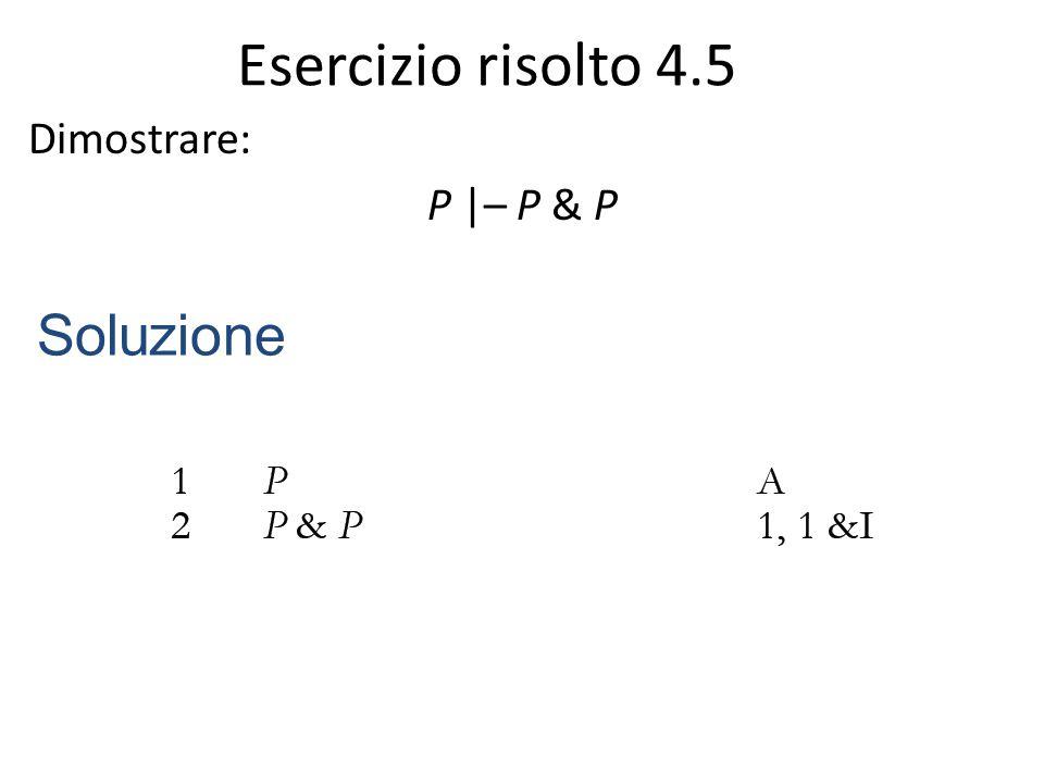 Esercizio risolto 4.5 Dimostrare: P |– P & P Soluzione