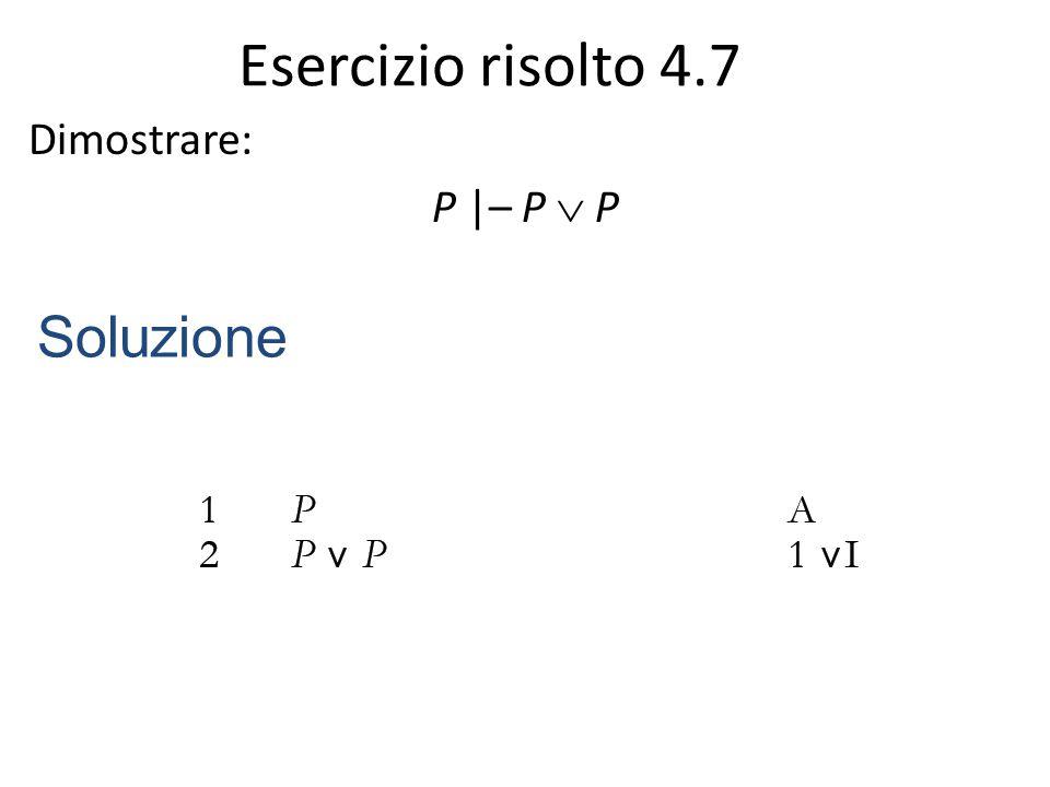 Esercizio risolto 4.7 Dimostrare: P |– P  P Soluzione
