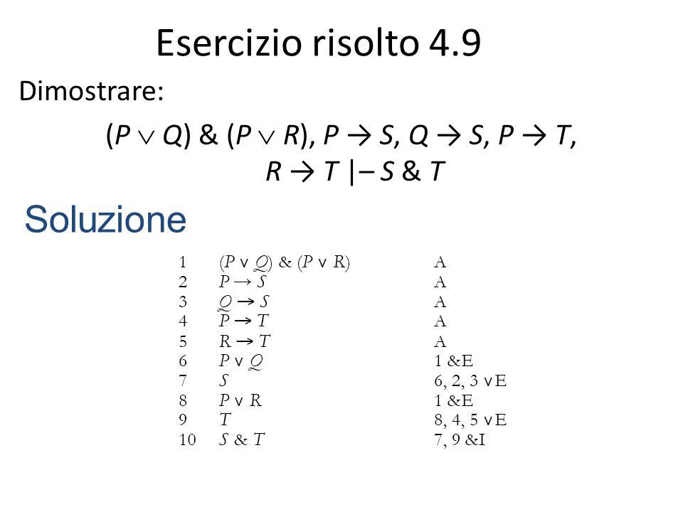 Esercizio risolto 4.9 Dimostrare: (P  Q) & (P  R), P → S, Q → S, P → T, R → T |– S & T Soluzione