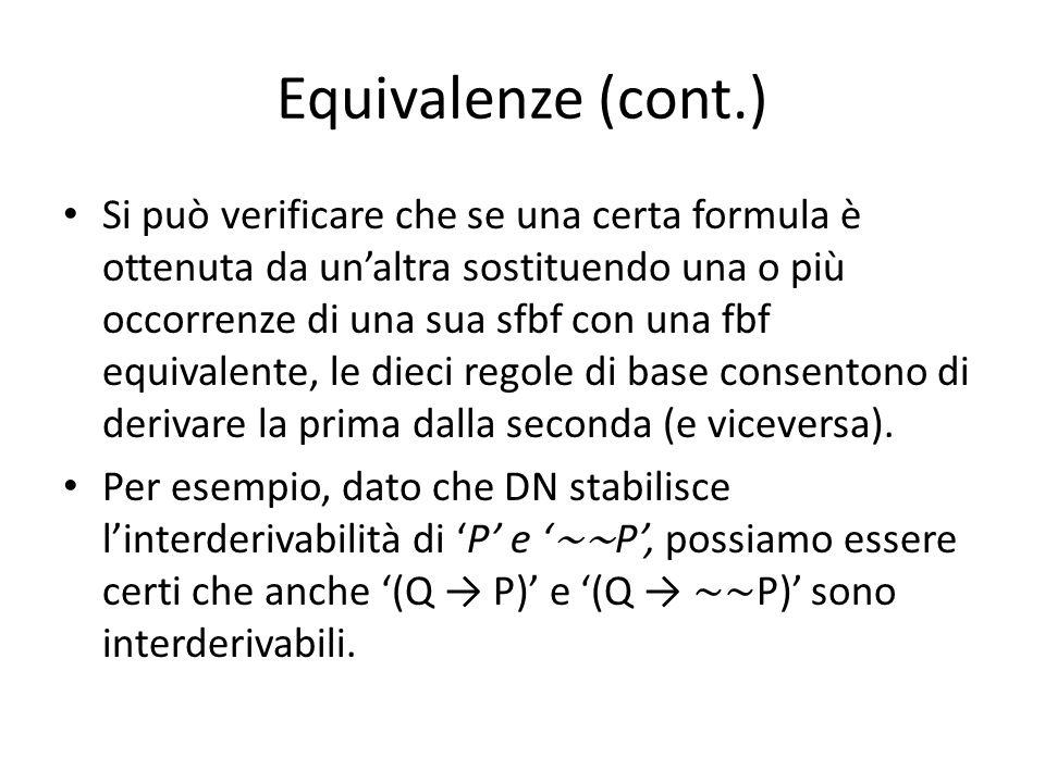 Equivalenze (cont.) Si può verificare che se una certa formula è ottenuta da un'altra sostituendo una o più occorrenze di una sua sfbf con una fbf equivalente, le dieci regole di base consentono di derivare la prima dalla seconda (e viceversa).