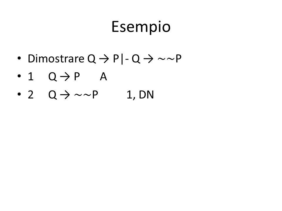 Esempio Dimostrare Q → P - Q → ∼∼ P 1 Q → P A 2 Q → ∼∼ P 1, DN