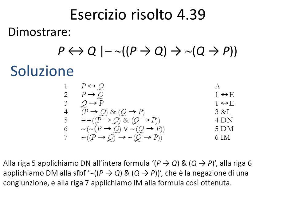 Esercizio risolto 4.39 Dimostrare: P ↔ Q  –  ((P → Q) →  (Q → P)) Soluzione Alla riga 5 applichiamo DN all'intera formula '(P → Q) & (Q → P)', alla riga 6 applichiamo DM alla sfbf '  ((P → Q) & (Q → P))', che è la negazione di una congiunzione, e alla riga 7 applichiamo IM alla formula così ottenuta.