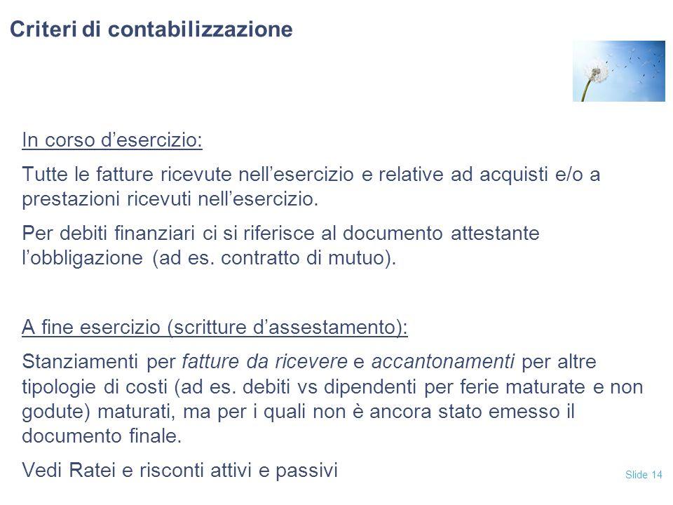 Slide 14 Criteri di contabilizzazione In corso d'esercizio: Tutte le fatture ricevute nell'esercizio e relative ad acquisti e/o a prestazioni ricevuti