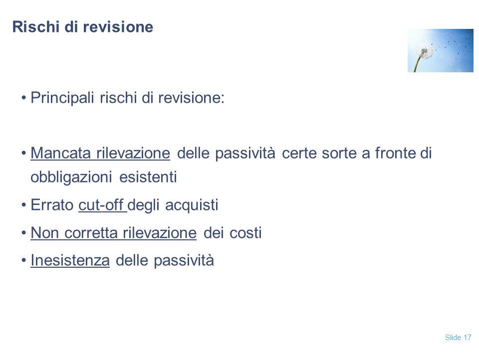 Slide 17 Rischi di revisione Principali rischi di revisione: Mancata rilevazione delle passività certe sorte a fronte di obbligazioni esistenti Errato