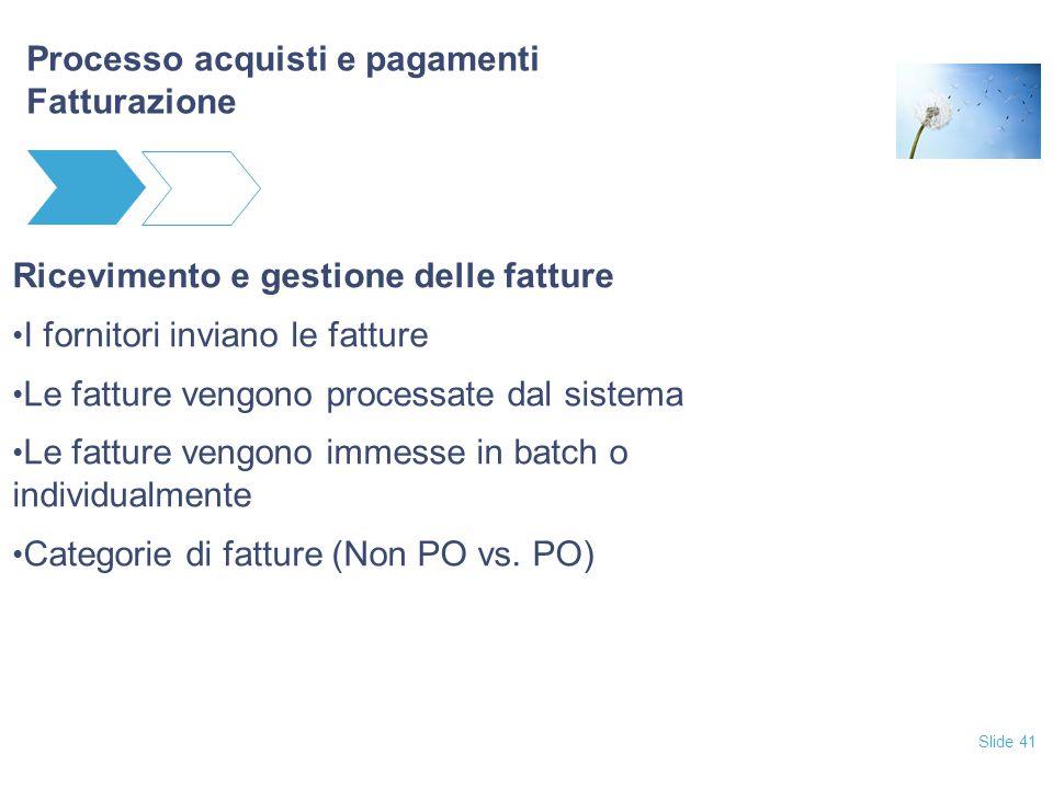 Slide 41 Processo acquisti e pagamenti Fatturazione Ricevimento e gestione delle fatture I fornitori inviano le fatture Le fatture vengono processate