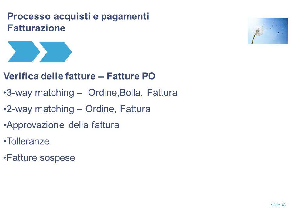 Slide 42 Processo acquisti e pagamenti Fatturazione Verifica delle fatture – Fatture PO 3-way matching – Ordine,Bolla, Fattura 2-way matching – Ordine