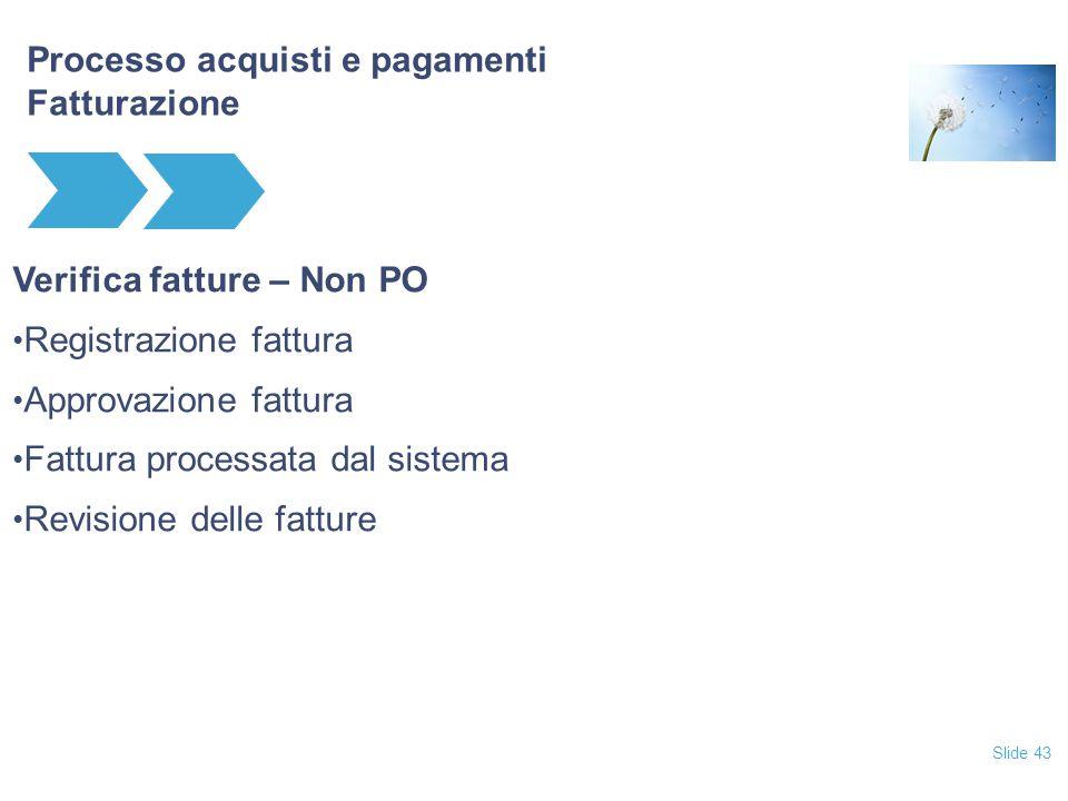 Slide 43 Processo acquisti e pagamenti Fatturazione Verifica fatture – Non PO Registrazione fattura Approvazione fattura Fattura processata dal sistema Revisione delle fatture