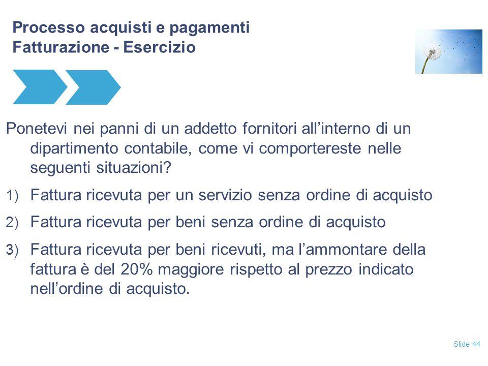 Slide 44 Processo acquisti e pagamenti Fatturazione - Esercizio Ponetevi nei panni di un addetto fornitori all'interno di un dipartimento contabile, c