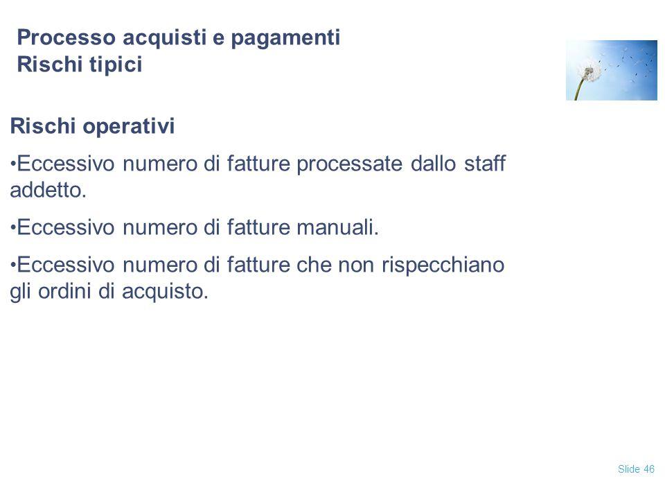 Slide 46 Processo acquisti e pagamenti Rischi tipici Rischi operativi Eccessivo numero di fatture processate dallo staff addetto. Eccessivo numero di