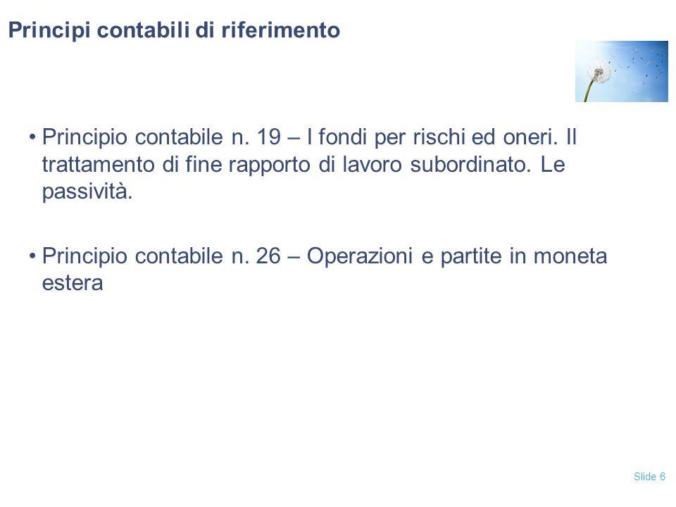 Slide 6 Principi contabili di riferimento Principio contabile n. 19 – I fondi per rischi ed oneri. Il trattamento di fine rapporto di lavoro subordina