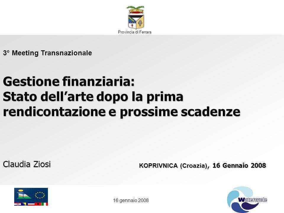 16 gennaio 2008 Claudia Ziosi KOPRIVNICA (Croazia), 16 Gennaio 2008 3° Meeting Transnazionale Gestione finanziaria: Stato dell'arte dopo la prima rendicontazione e prossime scadenze Provincia di Ferrara