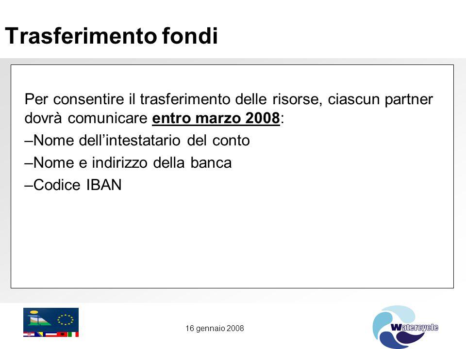 16 gennaio 2008 Trasferimento fondi Per consentire il trasferimento delle risorse, ciascun partner dovrà comunicare entro marzo 2008: –Nome dell'intestatario del conto –Nome e indirizzo della banca –Codice IBAN