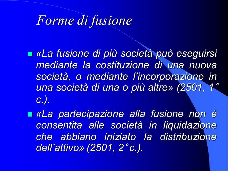 Forme di fusione «La fusione di più società può eseguirsi mediante la costituzione di una nuova società, o mediante l'incorporazione in una società di una o più altre» (2501, 1° c.).