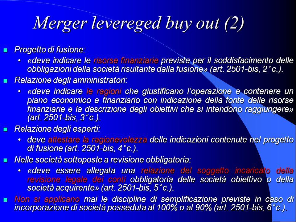 Merger levereged buy out (2) Progetto di fusione: Progetto di fusione: «deve indicare le risorse finanziarie previste per il soddisfacimento delle obbligazioni della società risultante dalla fusione» (art.