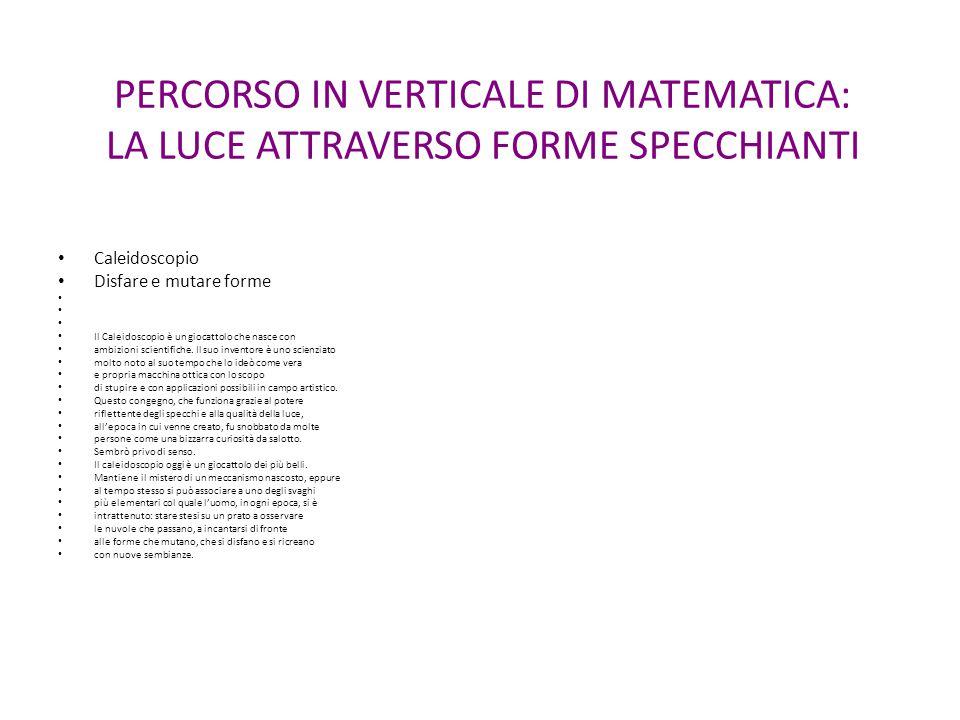 PERCORSO IN VERTICALE DI MATEMATICA: LA LUCE ATTRAVERSO FORME SPECCHIANTI Caleidoscopio Disfare e mutare forme Il Caleidoscopio è un giocattolo che na