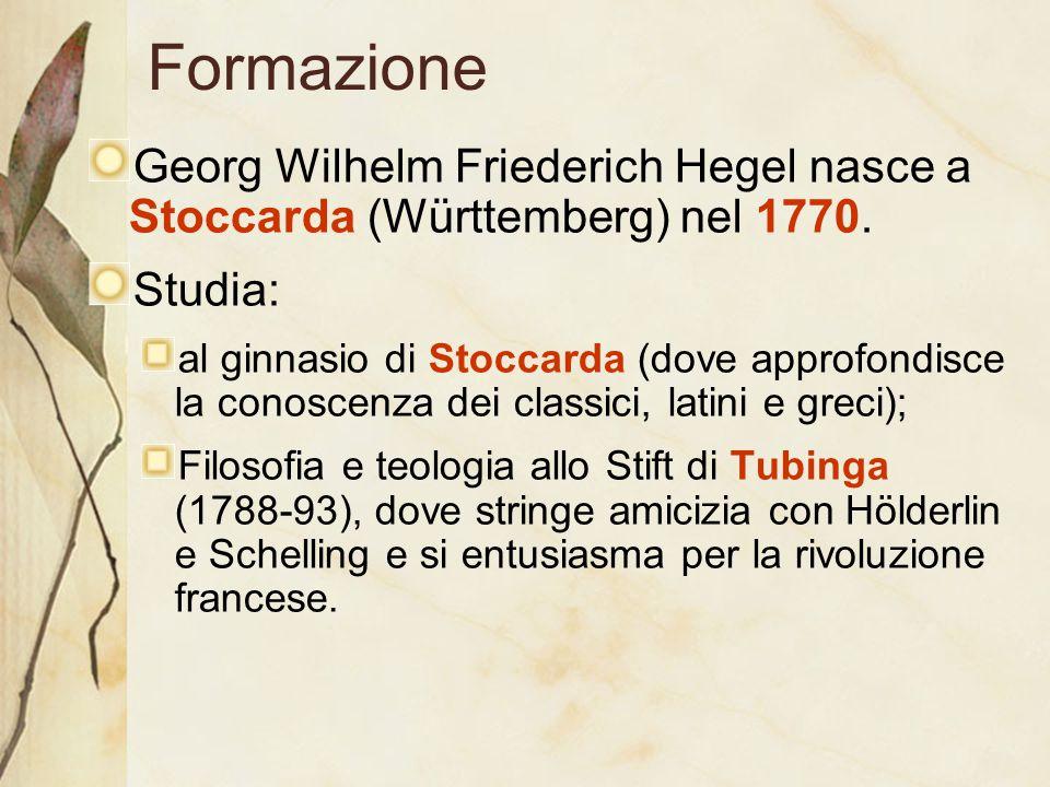 Formazione Georg Wilhelm Friederich Hegel nasce a Stoccarda (Württemberg) nel 1770. Studia: al ginnasio di Stoccarda (dove approfondisce la conoscenza
