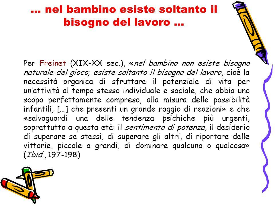 ... nel bambino esiste soltanto il bisogno del lavoro... Per Freinet (XIX-XX sec.), «nel bambino non esiste bisogno naturale del gioco; esiste soltant