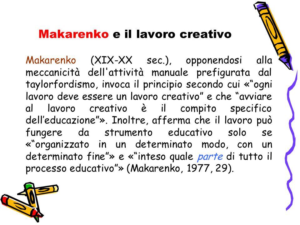 Makarenko e il lavoro creativo Makarenko (XIX-XX sec.), opponendosi alla meccanicità dell'attività manuale prefigurata dal taylorfordismo, invoca il p