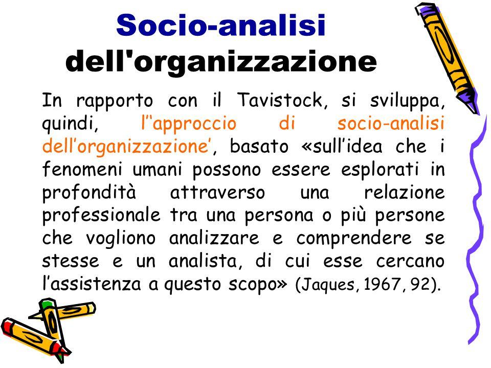 Socio-analisi dell'organizzazione In rapporto con il Tavistock, si sviluppa, quindi, l''approccio di socio-analisi dell'organizzazione', basato «sull'