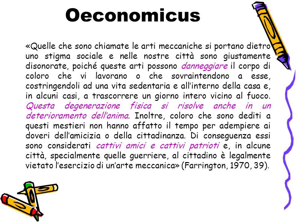 Oeconomicus «Quelle che sono chiamate le arti meccaniche si portano dietro uno stigma sociale e nelle nostre città sono giustamente disonorate, poiché