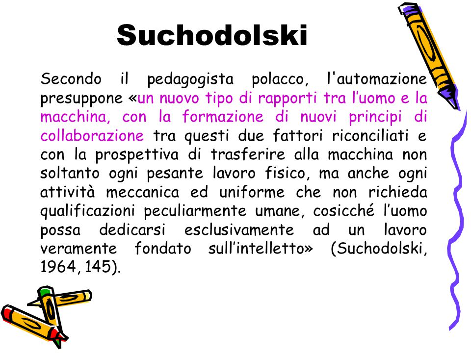 Suchodolski Secondo il pedagogista polacco, l'automazione presuppone «un nuovo tipo di rapporti tra l'uomo e la macchina, con la formazione di nuovi p