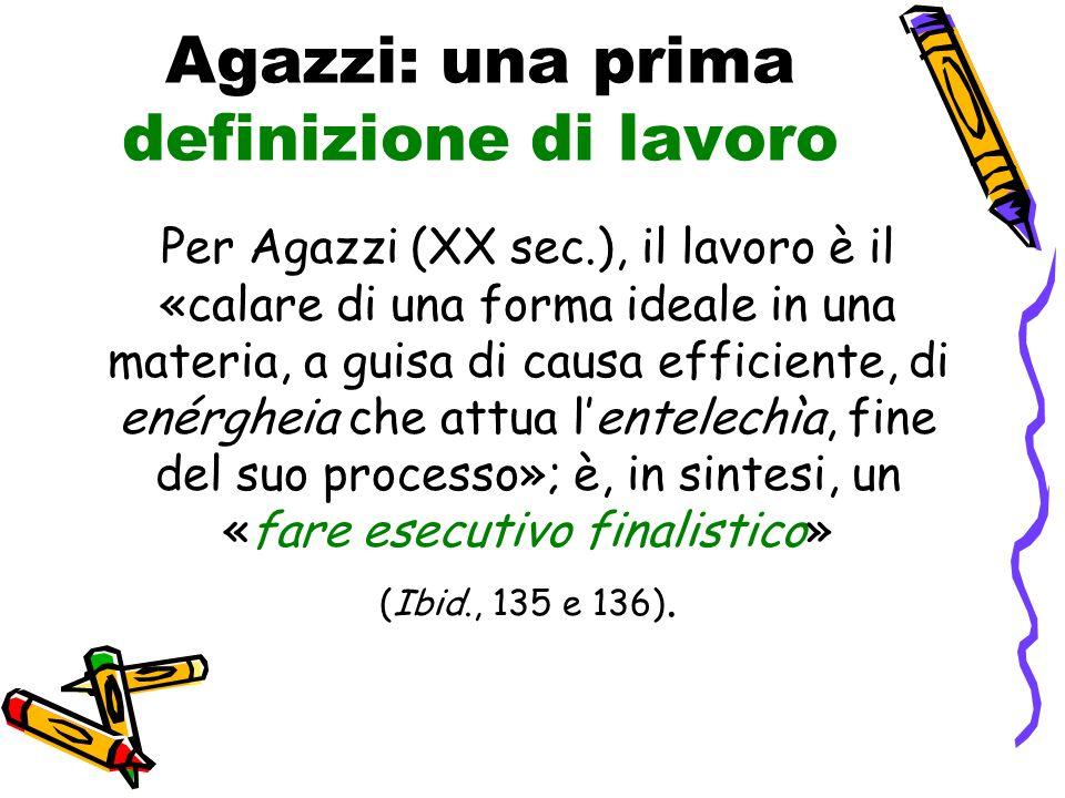 Agazzi: una prima definizione di lavoro Per Agazzi (XX sec.), il lavoro è il «calare di una forma ideale in una materia, a guisa di causa efficiente,