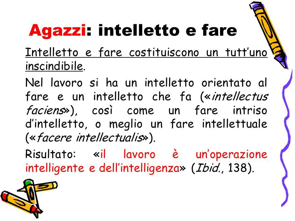Agazzi: intelletto e fare Intelletto e fare costituiscono un tutt'uno inscindibile. Nel lavoro si ha un intelletto orientato al fare e un intelletto c