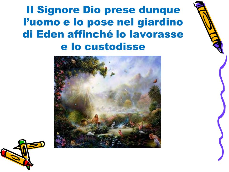 Il Signore Dio prese dunque l'uomo e lo pose nel giardino di Eden affinché lo lavorasse e lo custodisse