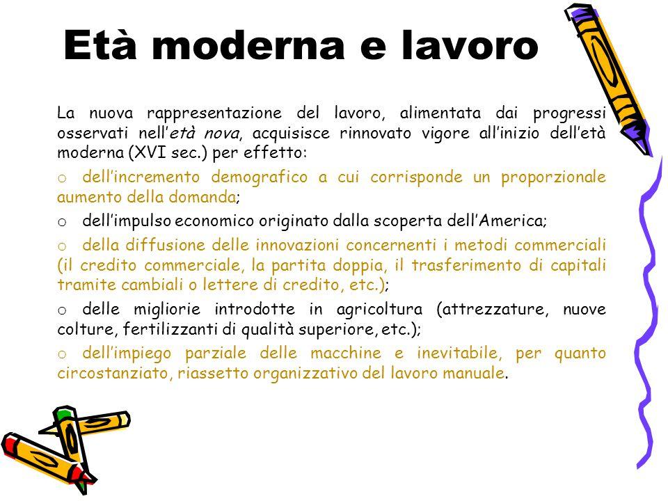 Età moderna e lavoro La nuova rappresentazione del lavoro, alimentata dai progressi osservati nell'età nova, acquisisce rinnovato vigore all'inizio de