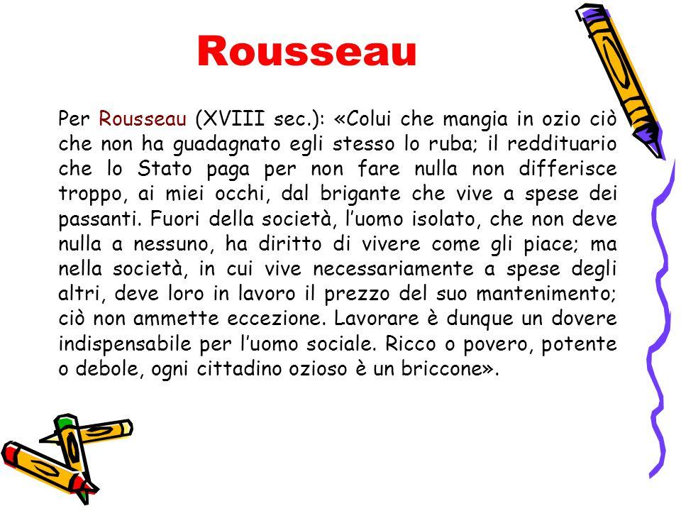 Rousseau Per Rousseau (XVIII sec.): «Colui che mangia in ozio ciò che non ha guadagnato egli stesso lo ruba; il reddituario che lo Stato paga per non