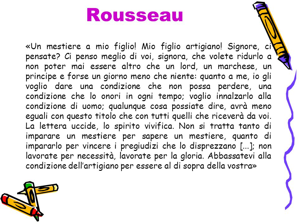 Rousseau «Un mestiere a mio figlio! Mio figlio artigiano! Signore, ci pensate? Ci penso meglio di voi, signora, che volete ridurlo a non poter mai ess