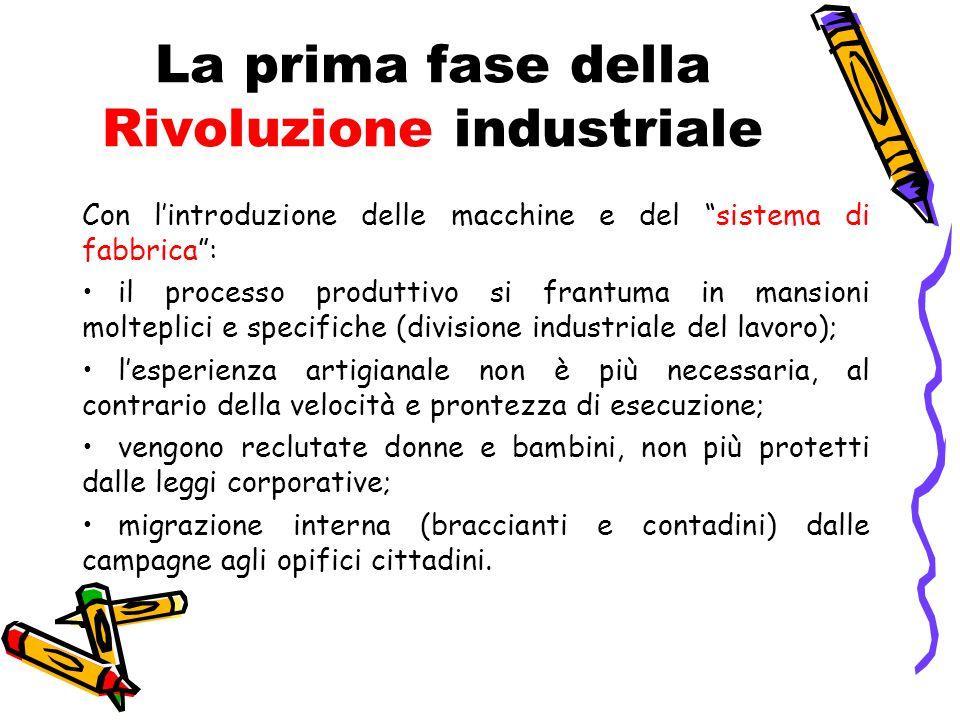 """La prima fase della Rivoluzione industriale Con l'introduzione delle macchine e del """"sistema di fabbrica"""": il processo produttivo si frantuma in mansi"""