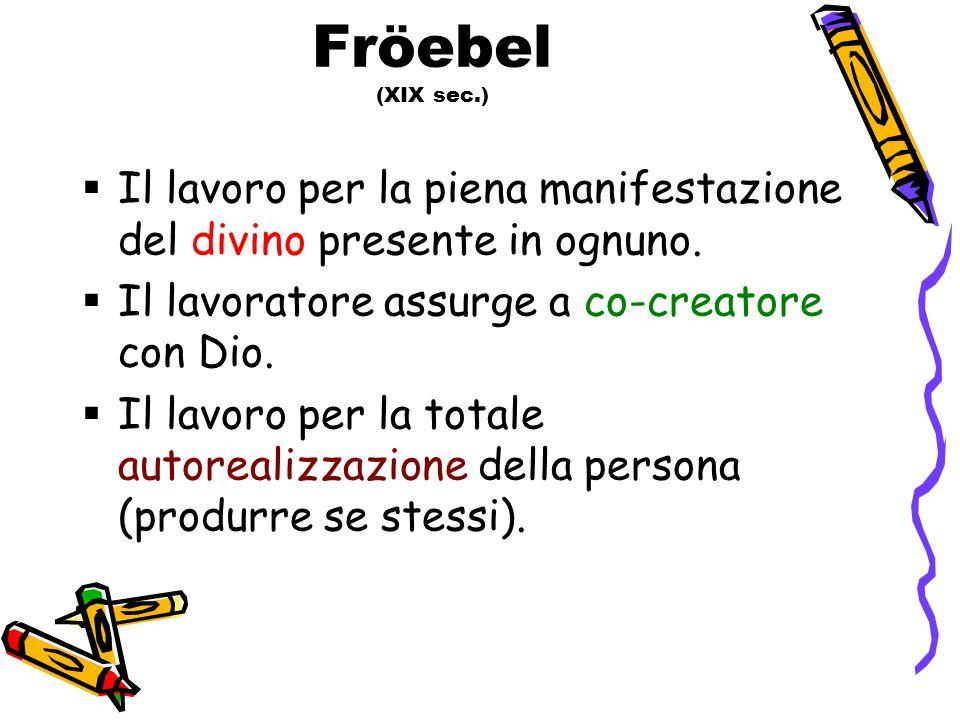 Fröebel (XIX sec.)  Il lavoro per la piena manifestazione del divino presente in ognuno.  Il lavoratore assurge a co-creatore con Dio.  Il lavoro p