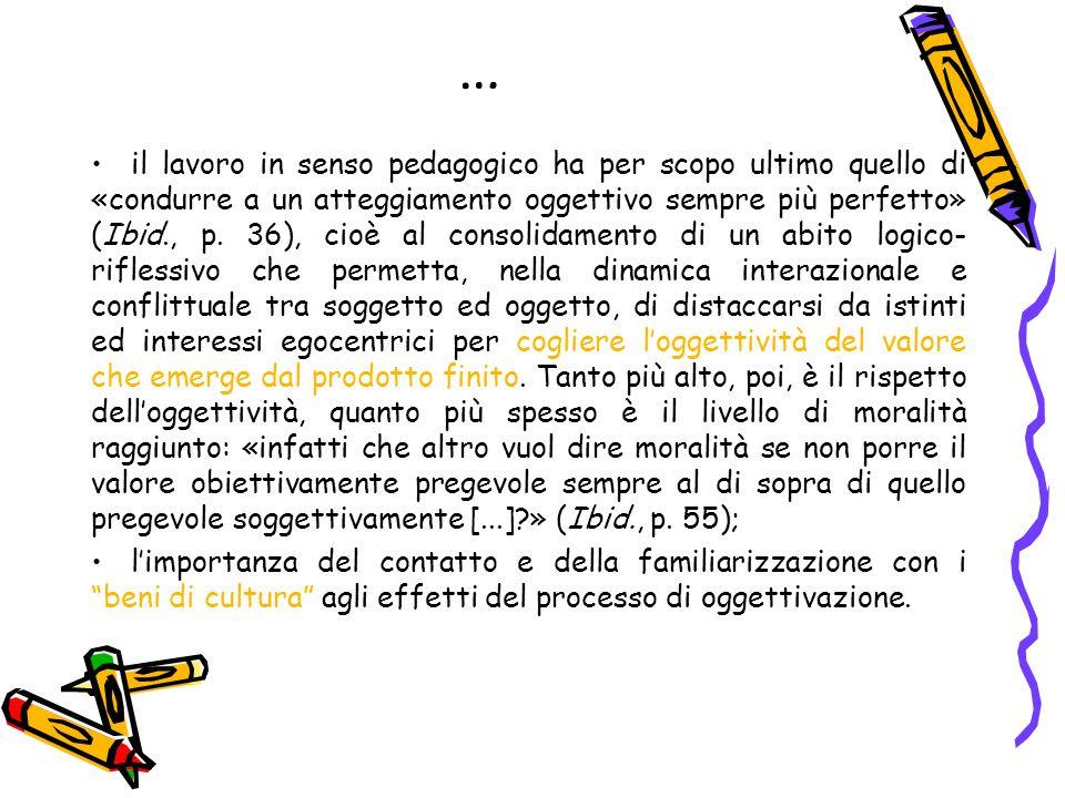 … il lavoro in senso pedagogico ha per scopo ultimo quello di «condurre a un atteggiamento oggettivo sempre più perfetto» (Ibid., p. 36), cioè al cons