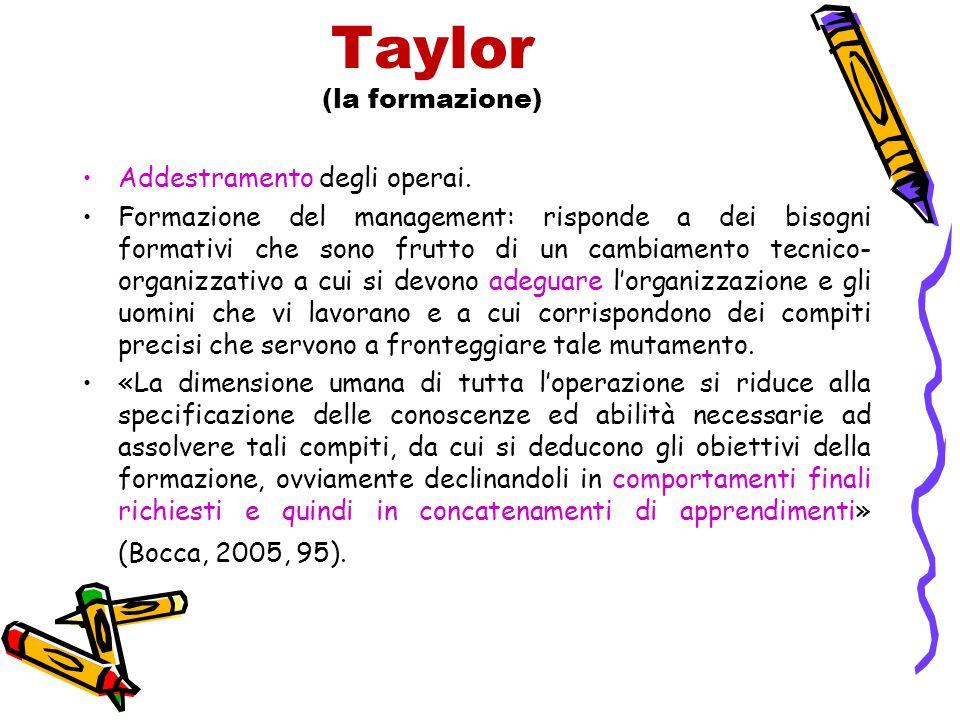 Taylor (la formazione) Addestramento degli operai. Formazione del management: risponde a dei bisogni formativi che sono frutto di un cambiamento tecni