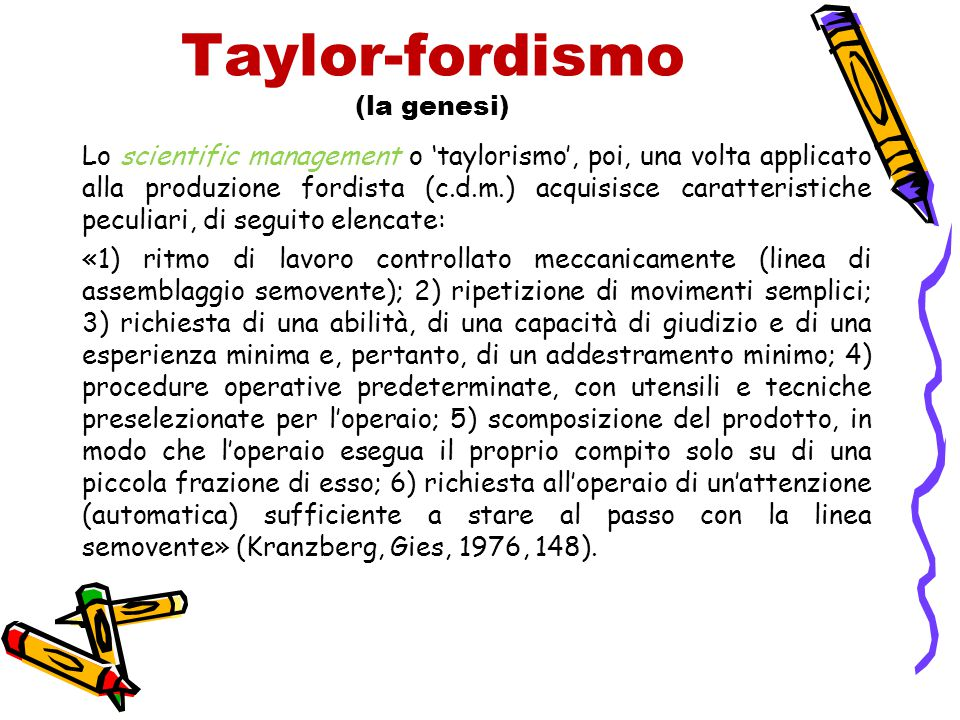 Taylor-fordismo (la genesi) Lo scientific management o 'taylorismo', poi, una volta applicato alla produzione fordista (c.d.m.) acquisisce caratterist